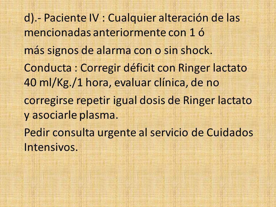 d).- Paciente IV : Cualquier alteración de las mencionadas anteriormente con 1 ó más signos de alarma con o sin shock. Conducta : Corregir déficit con