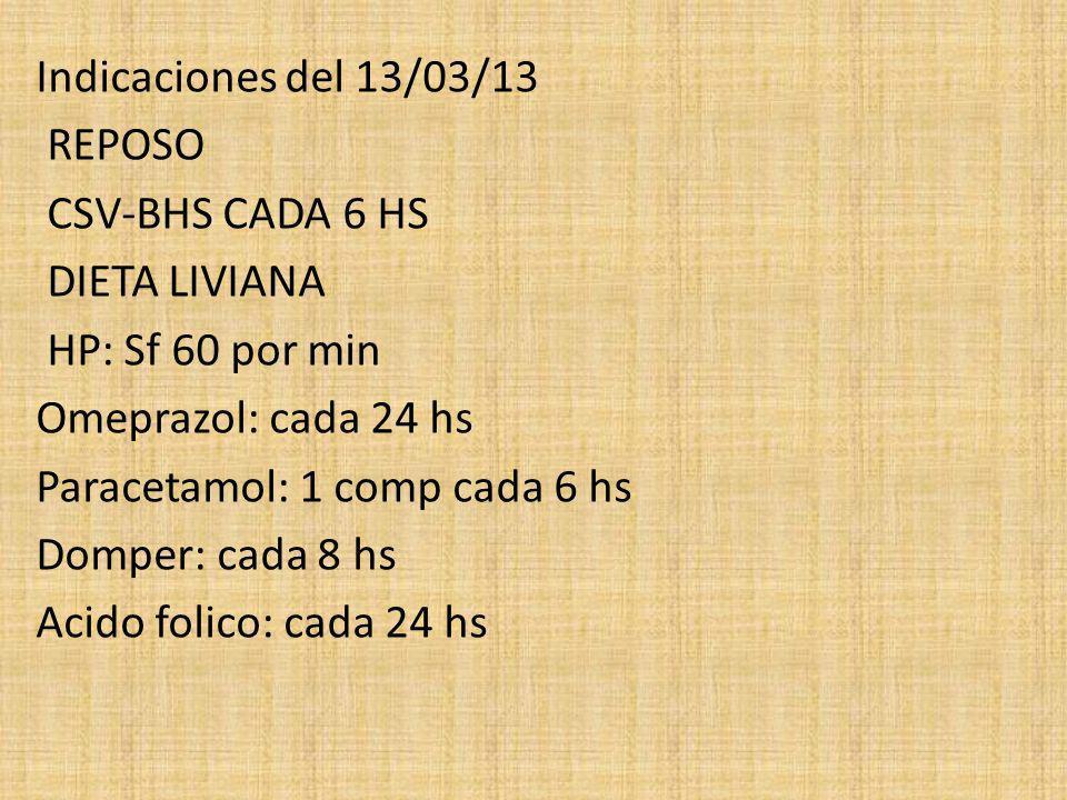 Indicaciones del 13/03/13 REPOSO CSV-BHS CADA 6 HS DIETA LIVIANA HP: Sf 60 por min Omeprazol: cada 24 hs Paracetamol: 1 comp cada 6 hs Domper: cada 8
