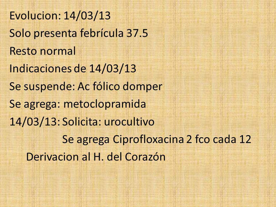 Evolucion: 14/03/13 Solo presenta febrícula 37.5 Resto normal Indicaciones de 14/03/13 Se suspende: Ac fólico domper Se agrega: metoclopramida 14/03/1