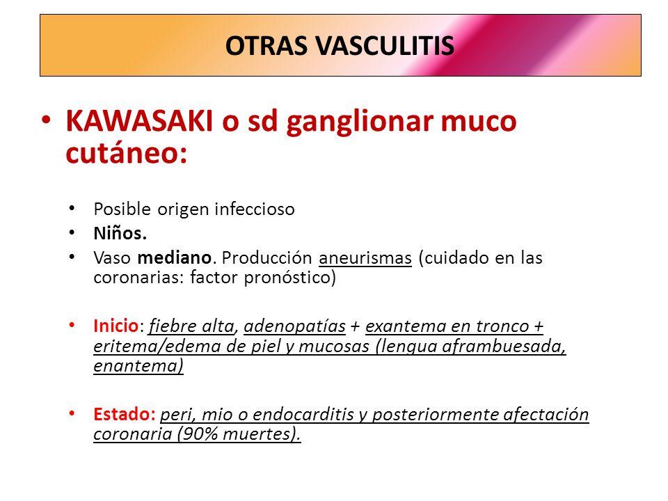 KAWASAKI o sd ganglionar muco cutáneo: Posible origen infeccioso Niños. Vaso mediano. Producción aneurismas (cuidado en las coronarias: factor pronóst