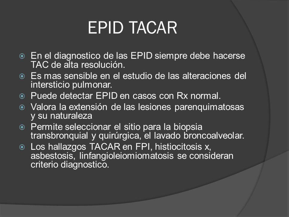 EPID TACAR En el diagnostico de las EPID siempre debe hacerse TAC de alta resolución. Es mas sensible en el estudio de las alteraciones del interstici