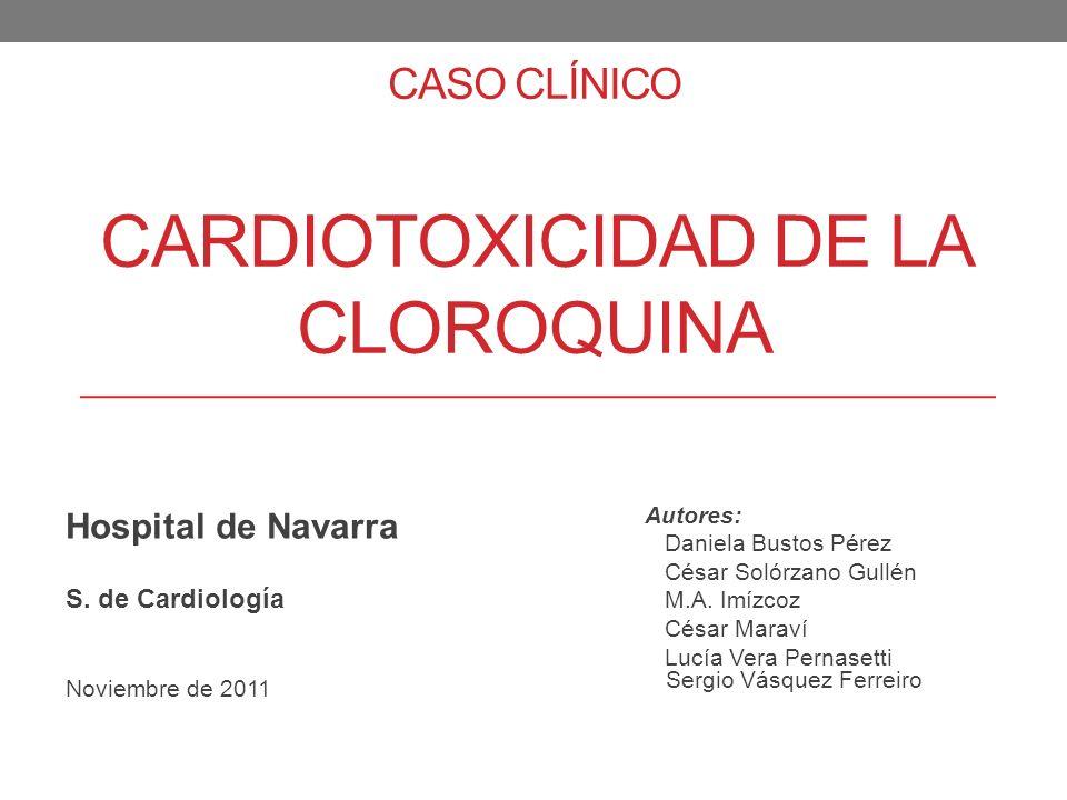 CASO CLÍNICO CARDIOTOXICIDAD DE LA CLOROQUINA Hospital de Navarra S. de Cardiología Noviembre de 2011 Autores: Daniela Bustos Pérez César Solórzano Gu