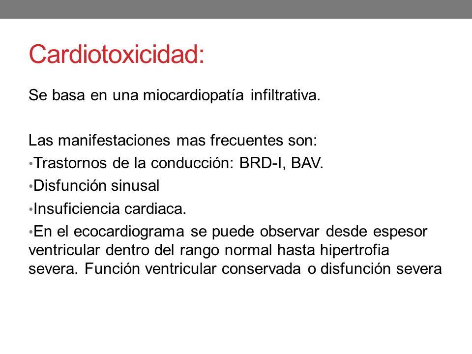 Cardiotoxicidad: Se basa en una miocardiopatía infiltrativa. Las manifestaciones mas frecuentes son: Trastornos de la conducción: BRD-I, BAV. Disfunci