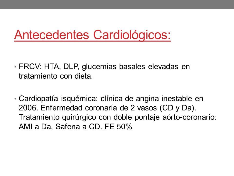 Antecedentes Cardiológicos: FRCV: HTA, DLP, glucemias basales elevadas en tratamiento con dieta. Cardiopatía isquémica: clínica de angina inestable en
