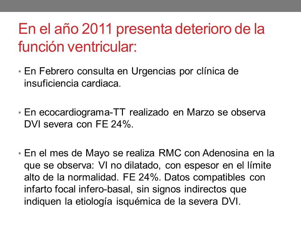 En el año 2011 presenta deterioro de la función ventricular: En Febrero consulta en Urgencias por clínica de insuficiencia cardiaca. En ecocardiograma