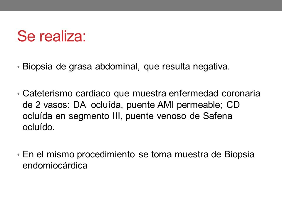 Se realiza: Biopsia de grasa abdominal, que resulta negativa. Cateterismo cardiaco que muestra enfermedad coronaria de 2 vasos: DA ocluída, puente AMI
