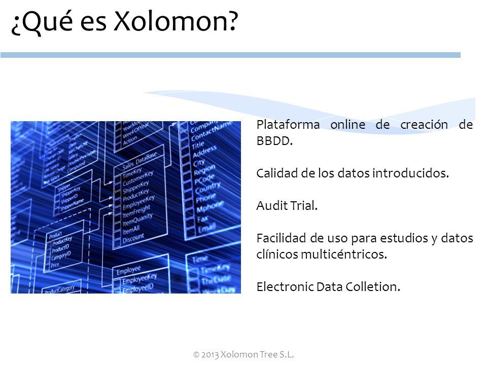 © 2013 Xolomon Tree S.L. ¿Qué es Xolomon? Plataforma online de creación de BBDD. Calidad de los datos introducidos. Audit Trial. Facilidad de uso para