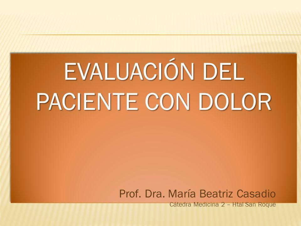 EVALUACIÓN DEL PACIENTE CON DOLOR Prof. Dra. María Beatriz Casadio Cátedra Medicina 2 – Htal San Roque
