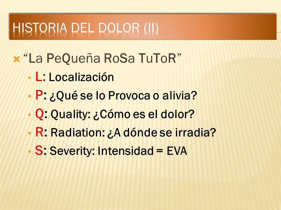 La PeQueña RoSa TuToR L: Localización P: ¿Qué se lo Provoca o alivia? Q: Quality: ¿Cómo es el dolor? R: Radiation: ¿A dónde se irradia? S: Severity: I