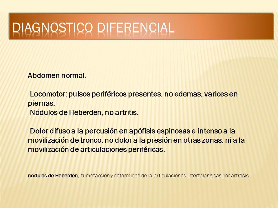 Abdomen normal. Locomotor: pulsos periféricos presentes, no edemas, varices en piernas. Nódulos de Heberden, no artritis. Dolor difuso a la percusión