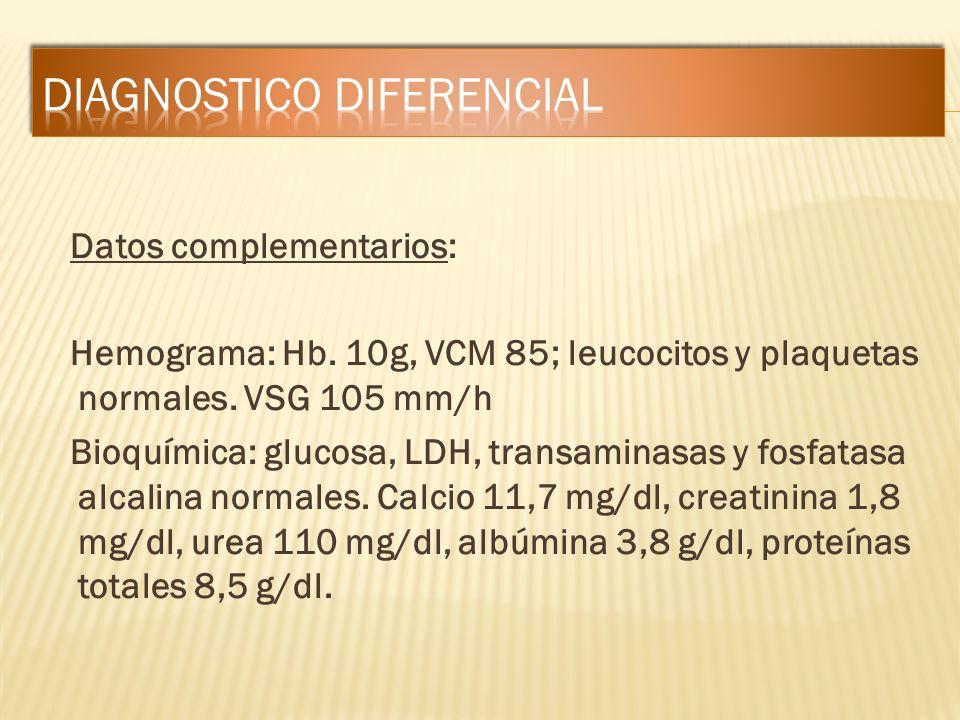Datos complementarios: Hemograma: Hb. 10g, VCM 85; leucocitos y plaquetas normales. VSG 105 mm/h Bioquímica: glucosa, LDH, transaminasas y fosfatasa a