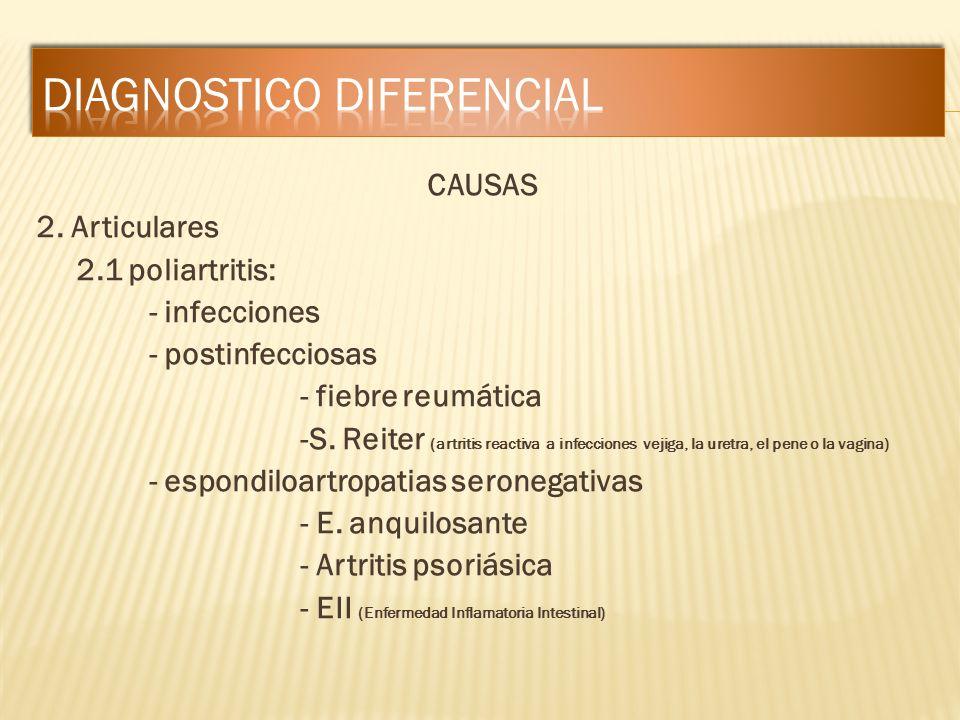 CAUSAS 2. Articulares 2.1 poliartritis: - infecciones - postinfecciosas - fiebre reumática -S. Reiter (artritis reactiva a infecciones vejiga, la uret