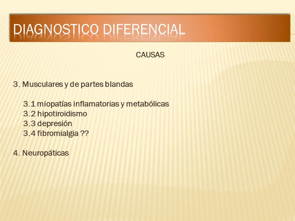 CAUSAS 3. Musculares y de partes blandas 3.1 miopatías inflamatorias y metabólicas 3.2 hipotiroidismo 3.3 depresión 3.4 fibromialgia ?? 4. Neuropática