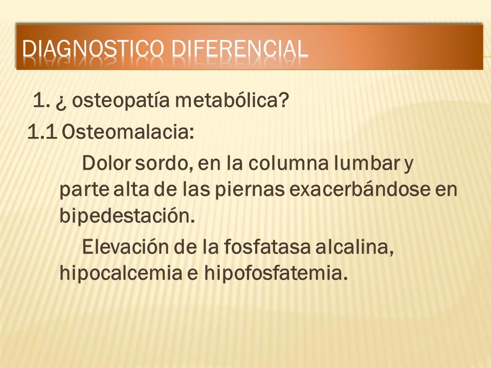 1. ¿ osteopatía metabólica? 1.1 Osteomalacia: Dolor sordo, en la columna lumbar y parte alta de las piernas exacerbándose en bipedestación. Elevación