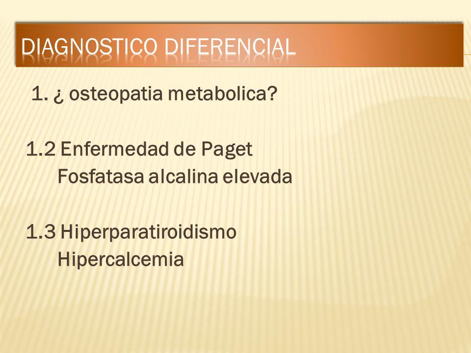 1. ¿ osteopatia metabolica? 1.2 Enfermedad de Paget Fosfatasa alcalina elevada 1.3 Hiperparatiroidismo Hipercalcemia