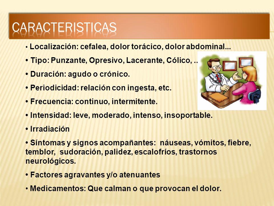 Localización: cefalea, dolor torácico, dolor abdominal... Tipo: Punzante, Opresivo, Lacerante, Cólico,... Duración: agudo o crónico. Periodicidad: rel