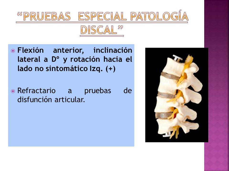 Flexión anterior, inclinación lateral a Dº y rotación hacia el lado no sintomático Izq. (+) Refractario a pruebas de disfunción articular.
