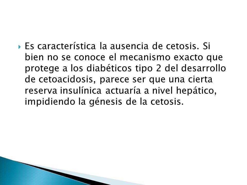 Es característica la ausencia de cetosis. Si bien no se conoce el mecanismo exacto que protege a los diabéticos tipo 2 del desarrollo de cetoacidosis,
