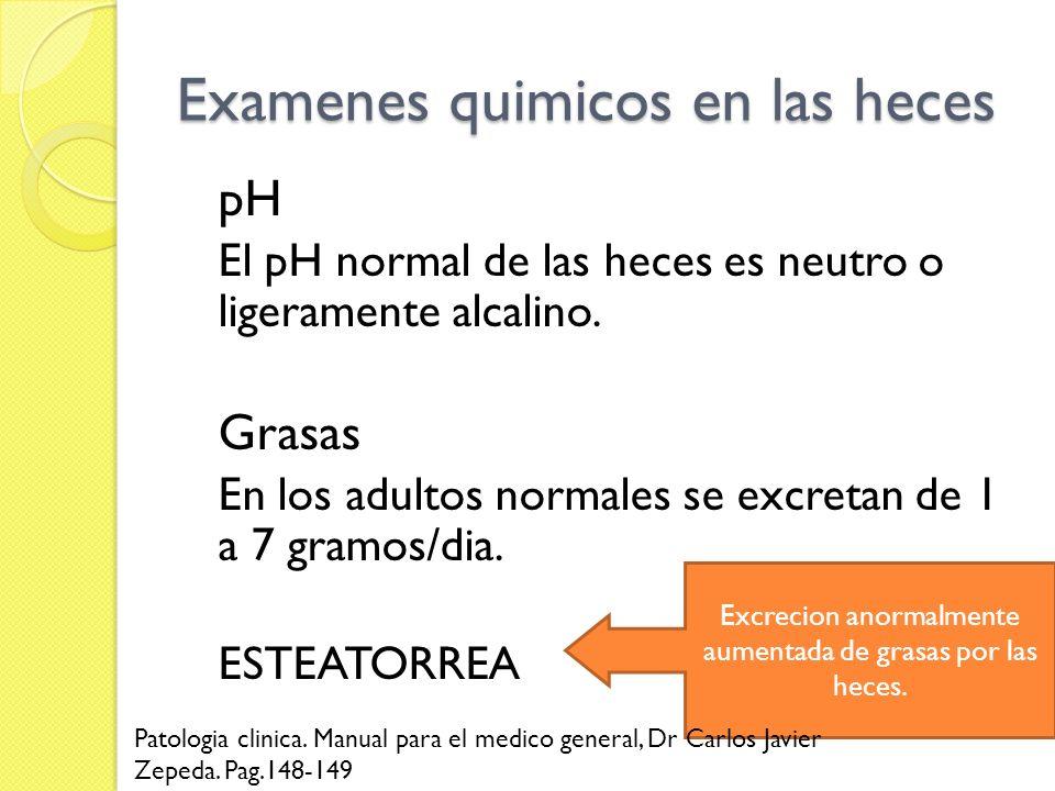 Examenes quimicos en las heces pH El pH normal de las heces es neutro o ligeramente alcalino. Grasas En los adultos normales se excretan de 1 a 7 gram