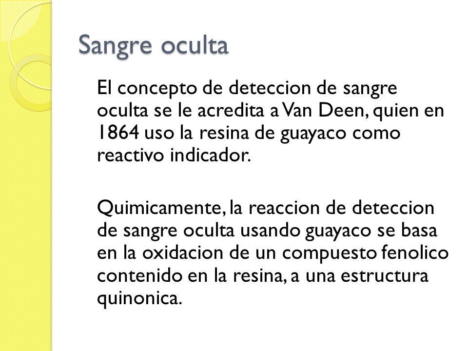 Sangre oculta El concepto de deteccion de sangre oculta se le acredita a Van Deen, quien en 1864 uso la resina de guayaco como reactivo indicador. Qui