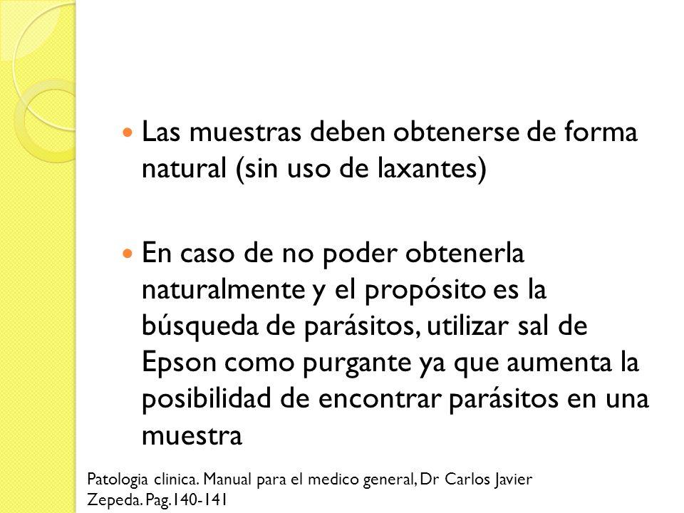 Las muestras deben obtenerse de forma natural (sin uso de laxantes) En caso de no poder obtenerla naturalmente y el propósito es la búsqueda de parási