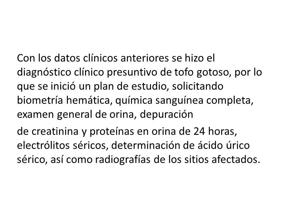 Con los datos clínicos anteriores se hizo el diagnóstico clínico presuntivo de tofo gotoso, por lo que se inició un plan de estudio, solicitando biome