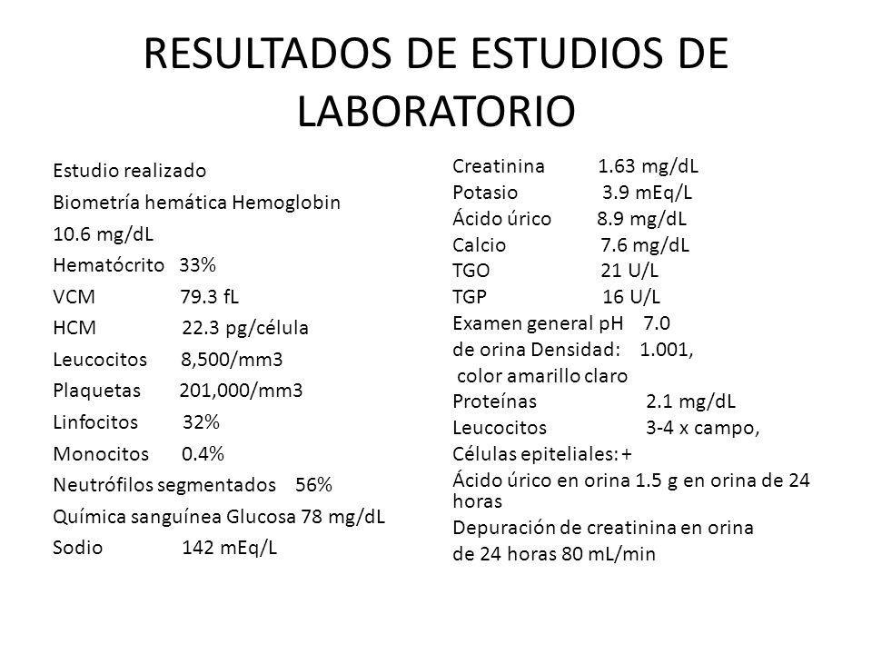 RESULTADOS DE ESTUDIOS DE LABORATORIO Estudio realizado Biometría hemática Hemoglobin 10.6 mg/dL Hematócrito 33% VCM 79.3 fL HCM 22.3 pg/célula Leucoc