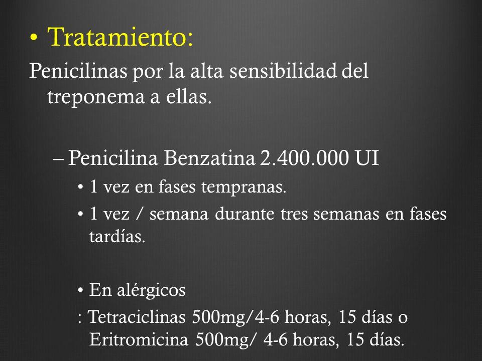 Tratamiento: Penicilinas por la alta sensibilidad del treponema a ellas. –Penicilina Benzatina 2.400.000 UI 1 vez en fases tempranas. 1 vez / semana d