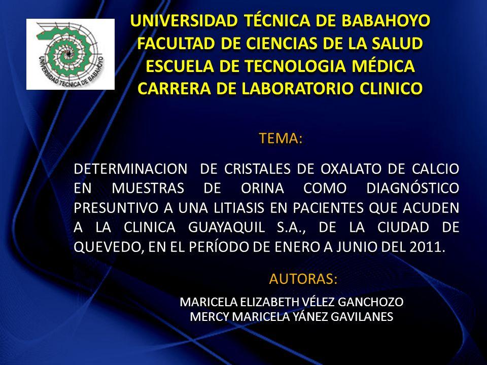 UNIVERSIDAD TÉCNICA DE BABAHOYO FACULTAD DE CIENCIAS DE LA SALUD ESCUELA DE TECNOLOGIA MÉDICA CARRERA DE LABORATORIO CLINICO DETERMINACION DE CRISTALES DE OXALATO DE CALCIO EN MUESTRAS DE ORINA COMO DIAGNÓSTICO PRESUNTIVO A UNA LITIASIS EN PACIENTES QUE ACUDEN A LA CLINICA GUAYAQUIL S.A., DE LA CIUDAD DE QUEVEDO, EN EL PERÍODO DE ENERO A JUNIO DEL 2011.
