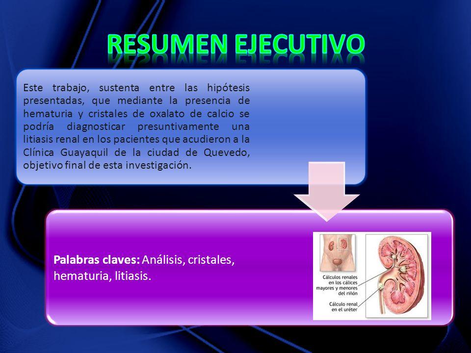 Este trabajo, sustenta entre las hipótesis presentadas, que mediante la presencia de hematuria y cristales de oxalato de calcio se podría diagnosticar presuntivamente una litiasis renal en los pacientes que acudieron a la Clínica Guayaquil de la ciudad de Quevedo, objetivo final de esta investigación.