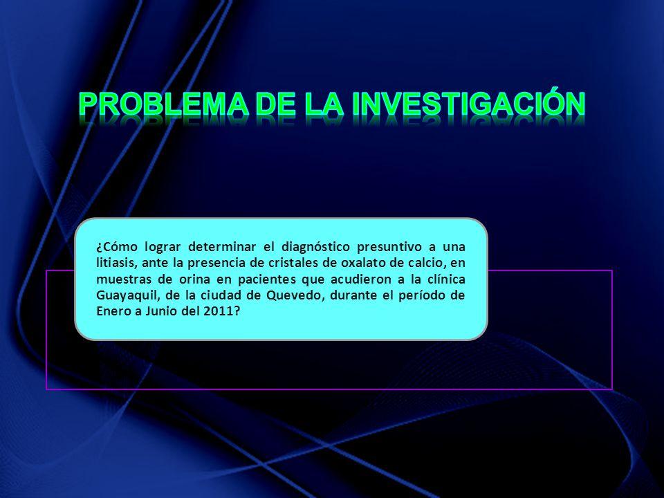 ¿Cómo lograr determinar el diagnóstico presuntivo a una litiasis, ante la presencia de cristales de oxalato de calcio, en muestras de orina en pacientes que acudieron a la clínica Guayaquil, de la ciudad de Quevedo, durante el período de Enero a Junio del 2011?