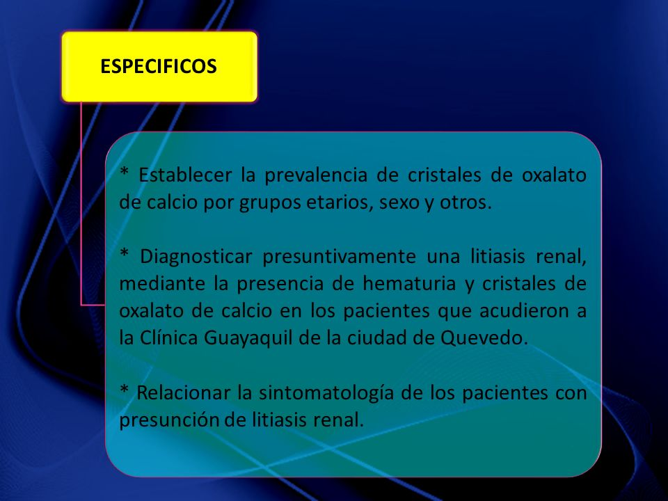 ESPECIFICOS * Establecer la prevalencia de cristales de oxalato de calcio por grupos etarios, sexo y otros.