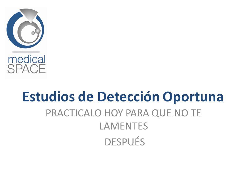 PRACTICALO HOY PARA QUE NO TE LAMENTES DESPUÉS Estudios de Detección Oportuna