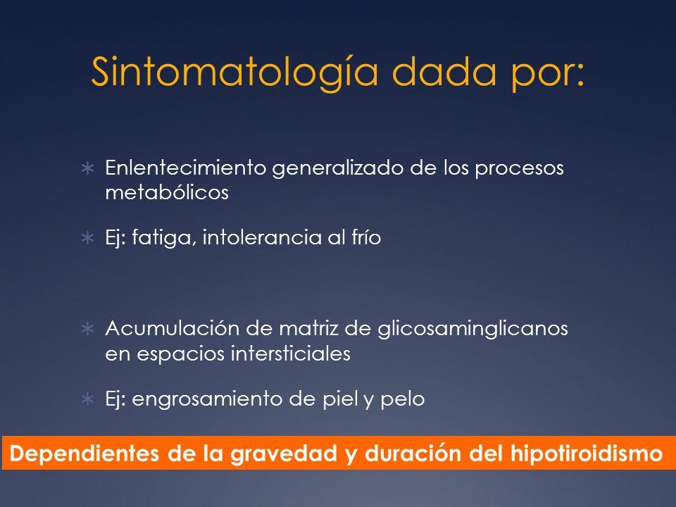 Sintomatología dada por: Enlentecimiento generalizado de los procesos metabólicos Ej: fatiga, intolerancia al frío Acumulación de matriz de glicosamin