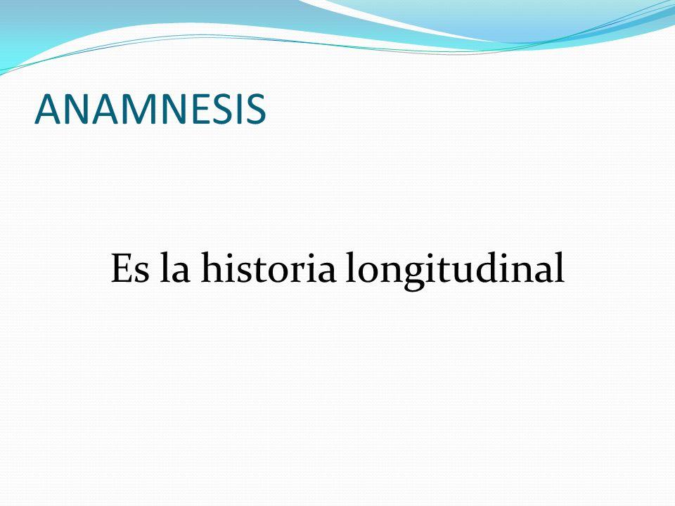 ANAMNESIS Es la historia longitudinal