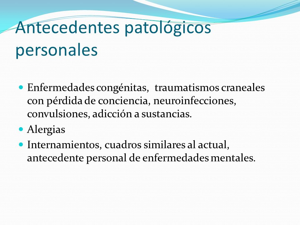Antecedentes patológicos personales Enfermedades congénitas, traumatismos craneales con pérdida de conciencia, neuroinfecciones, convulsiones, adicció