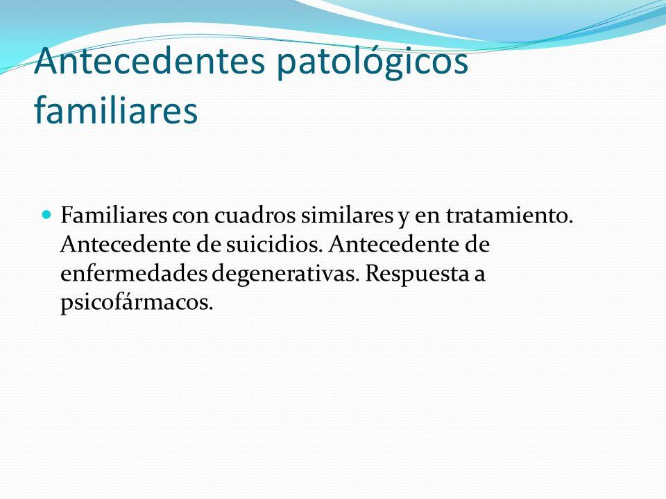 Antecedentes patológicos familiares Familiares con cuadros similares y en tratamiento. Antecedente de suicidios. Antecedente de enfermedades degenerat
