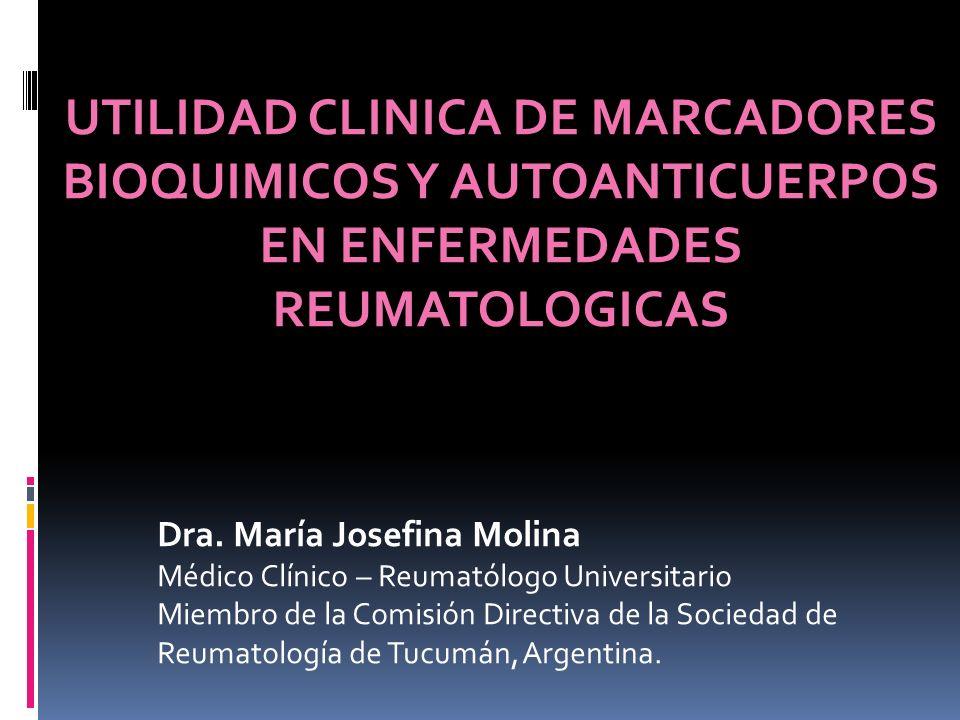 UTILIDAD CLINICA DE MARCADORES BIOQUIMICOS Y AUTOANTICUERPOS EN ENFERMEDADES REUMATOLOGICAS Dra. María Josefina Molina Médico Clínico – Reumatólogo Un