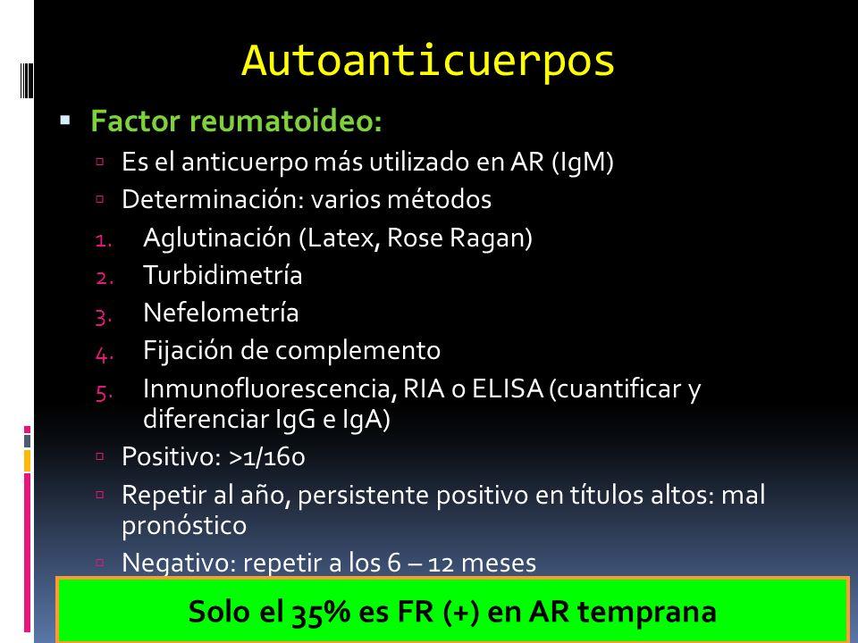 Autoanticuerpos Anti-CCP: Anticuerpo anti-pépticos cíclicos citrulinados Detectados por ELISA Mas específico que FR 1º, 2º y 3º generación: sensibilidad para AR del 53 – 70% y especificidad del 95 – 96% Solicitar en ptes con poliartritis indiferenciada y FR (-) ANTI-CCP (+) Y FR (+) Valor predictivo para AR 100%