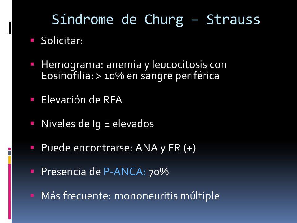 Síndrome de Churg – Strauss Solicitar: Hemograma: anemia y leucocitosis con Eosinofilia: > 10% en sangre periférica Elevación de RFA Niveles de Ig E e