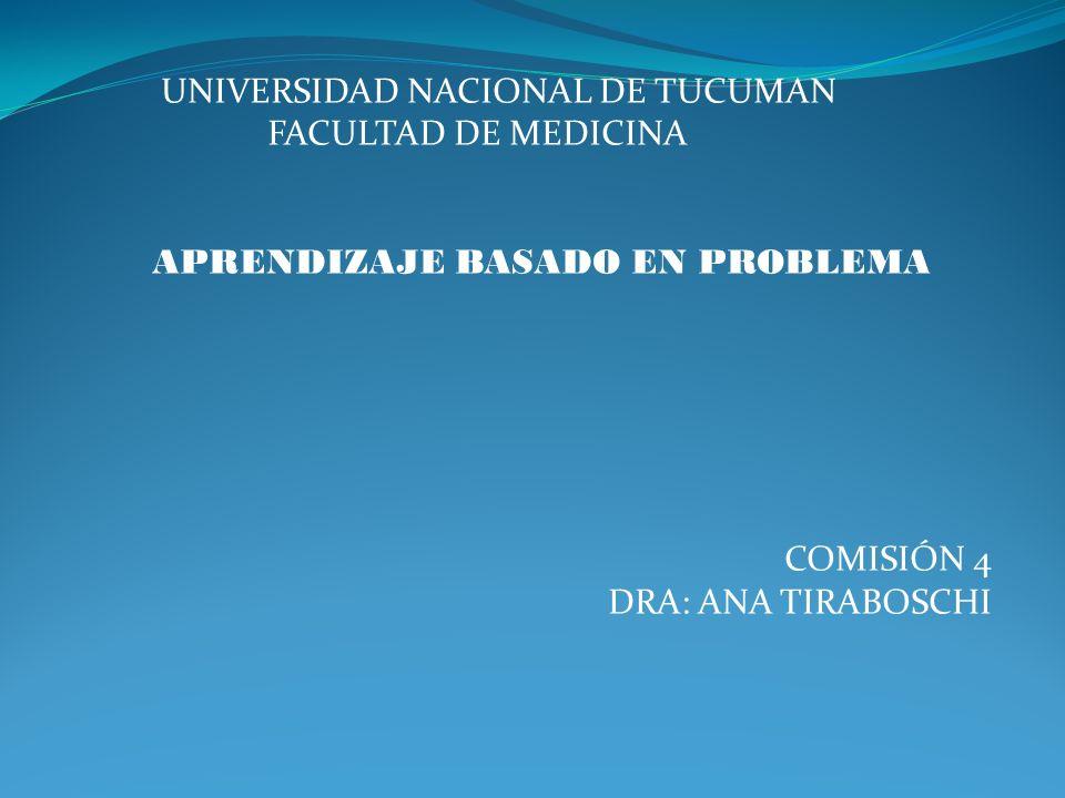 UNIVERSIDAD NACIONAL DE TUCUMAN FACULTAD DE MEDICINA APRENDIZAJE BASADO EN PROBLEMA COMISIÓN 4 DRA: ANA TIRABOSCHI