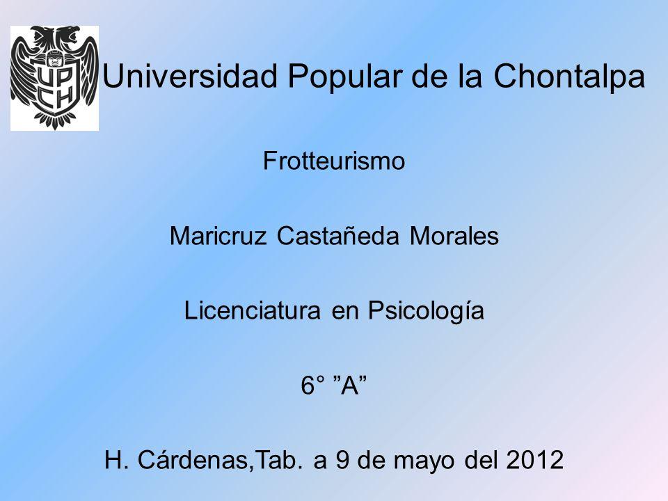 Universidad Popular de la Chontalpa Frotteurismo Maricruz Castañeda Morales Licenciatura en Psicología 6° A H. Cárdenas,Tab. a 9 de mayo del 2012