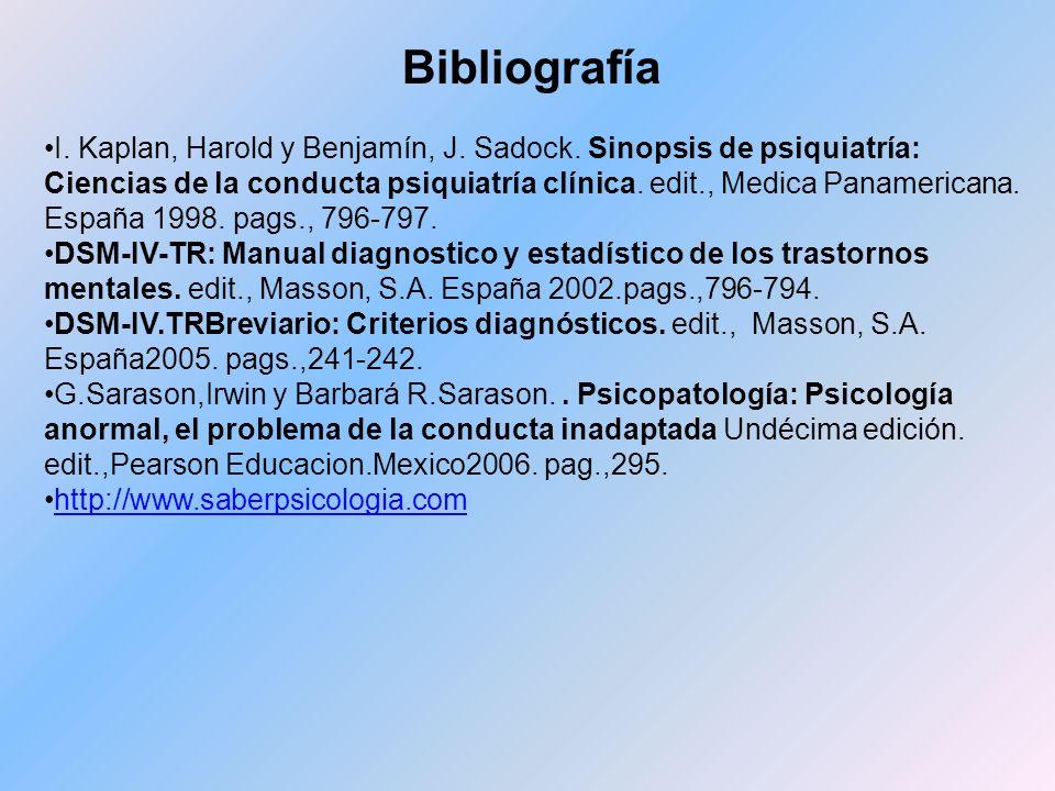 Bibliografía I. Kaplan, Harold y Benjamín, J. Sadock. Sinopsis de psiquiatría: Ciencias de la conducta psiquiatría clínica. edit., Medica Panamericana
