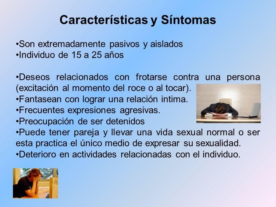 Características y Síntomas Son extremadamente pasivos y aislados Individuo de 15 a 25 años Deseos relacionados con frotarse contra una persona (excita