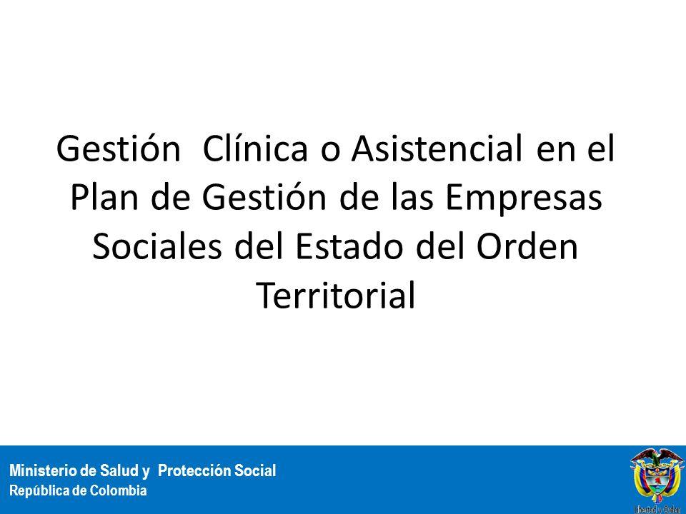 Ministerio de Salud y Protección Social República de Colombia Gestión Clínica o Asistencial en el Plan de Gestión de las Empresas Sociales del Estado