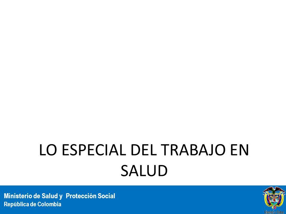 Ministerio de Salud y Protección Social República de Colombia LO ESPECIAL DEL TRABAJO EN SALUD 5