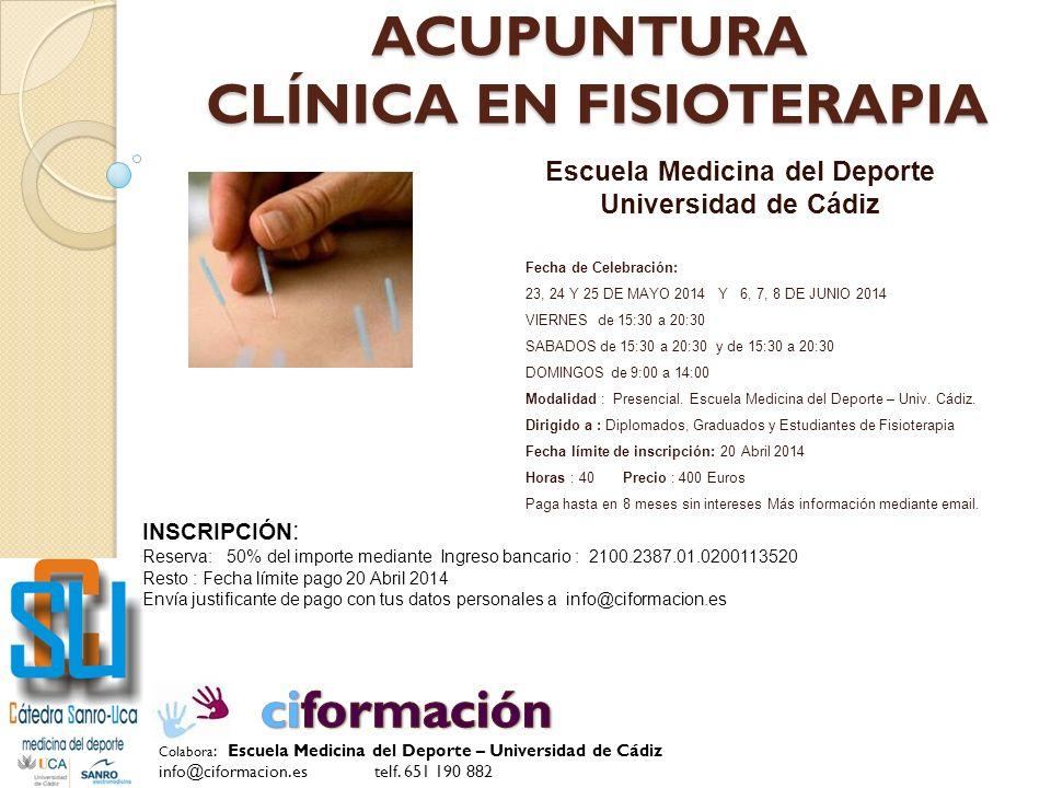 ACUPUNTURA CLÍNICA EN FISIOTERAPIA Escuela Medicina del Deporte Universidad de Cádiz Fecha de Celebración: 23, 24 Y 25 DE MAYO 2014 Y 6, 7, 8 DE JUNIO