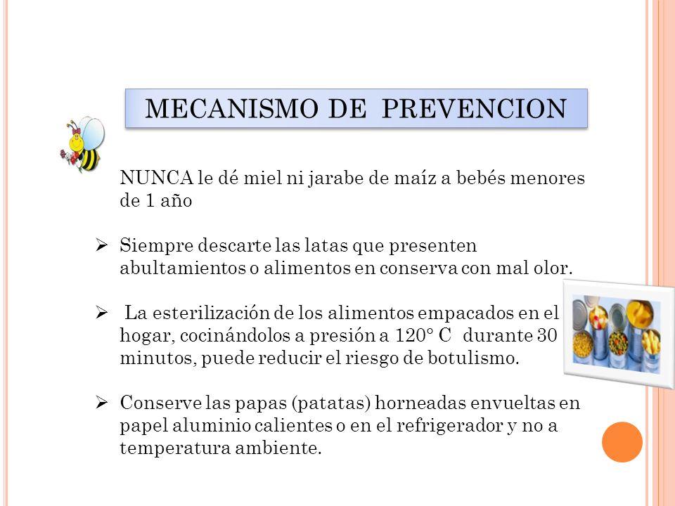 MECANISMO DE PREVENCION NUNCA le dé miel ni jarabe de maíz a bebés menores de 1 año Siempre descarte las latas que presenten abultamientos o alimentos