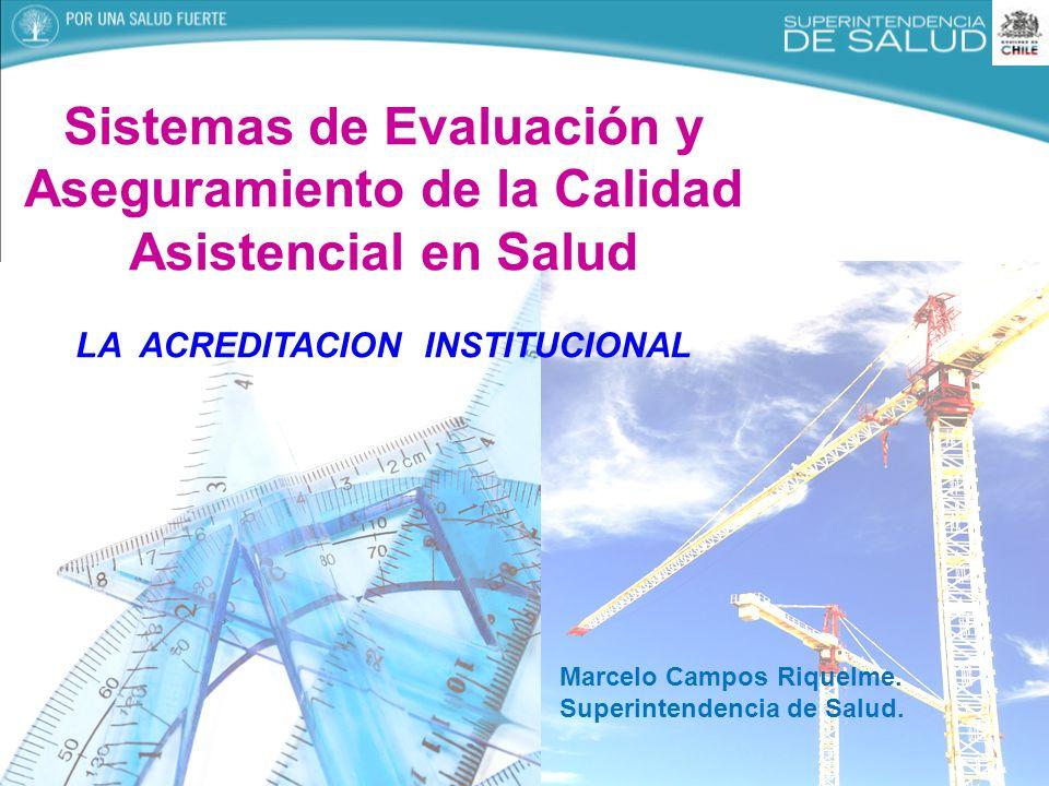 Sistemas de Evaluación y Aseguramiento de la Calidad Asistencial en Salud LA ACREDITACION INSTITUCIONAL Marcelo Campos Riquelme. Superintendencia de S