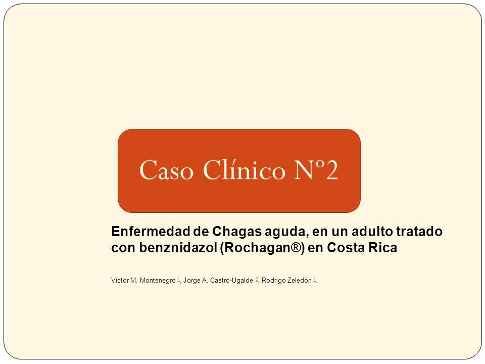 Caso Clínico Nº2 Enfermedad de Chagas aguda, en un adulto tratado con benznidazol (Rochagan®) en Costa Rica Víctor M. Montenegro 1, Jorge A. Castro-Ug
